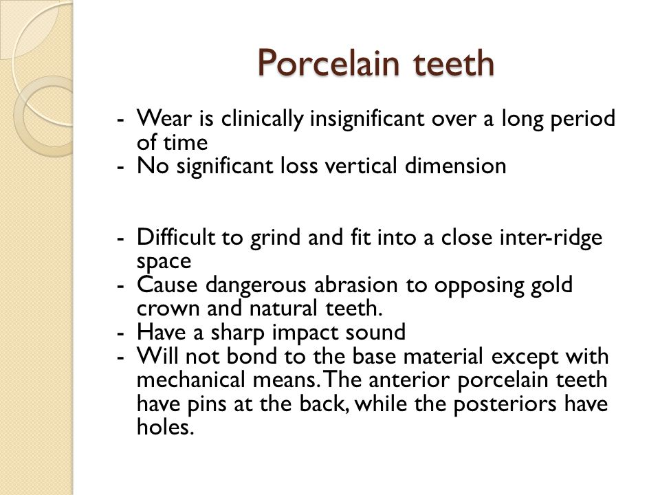 Porcelain teeth -Wear is clinically insignificant over a long period of time -No significant loss vertical dimension -Difficult to grind and fit into a close inter-ridge space -Cause dangerous abrasion to opposing gold crown and natural teeth.