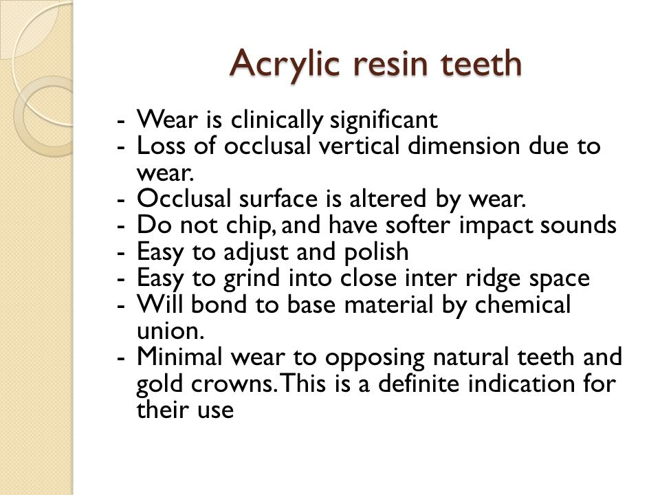Acrylic resin teeth -Wear is clinically significant -Loss of occlusal vertical dimension due to wear.