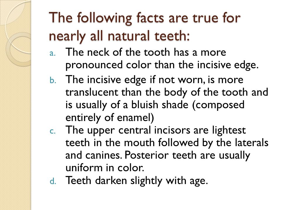 The following facts are true for nearly all natural teeth: a.