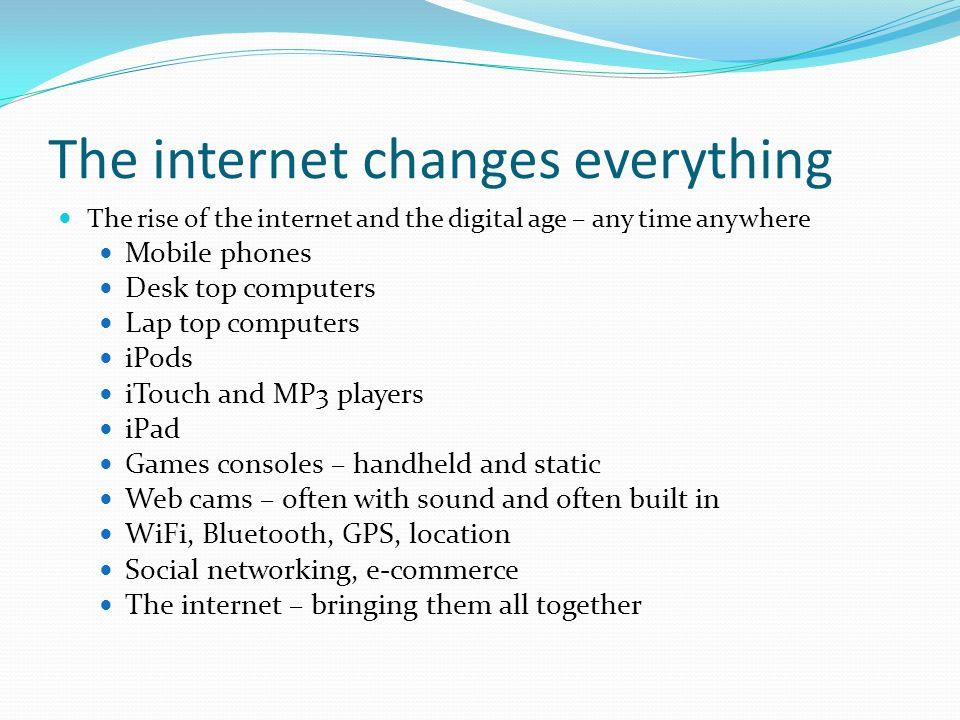 The internet changes everything The rise of the internet and the digital age – any time anywhere Mobile phones Desk top computers Lap top computers iP