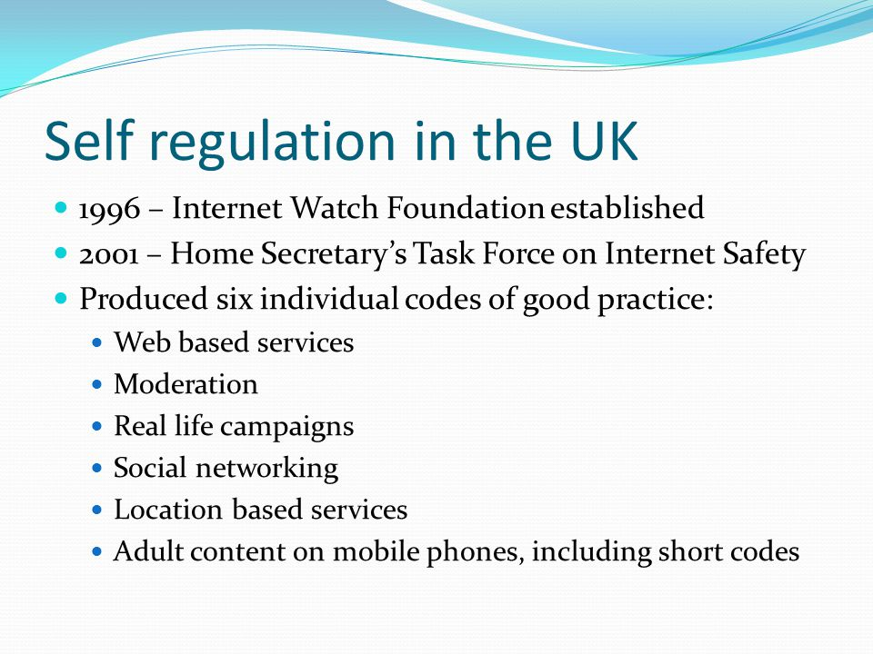 Self regulation in the UK 1996 – Internet Watch Foundation established 2001 – Home Secretarys Task Force on Internet Safety Produced six individual co