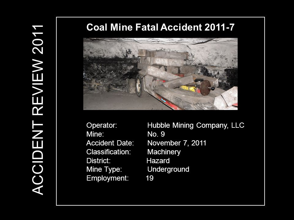 Coal Mine Fatal Accident 2011-7 Operator: Hubble Mining Company, LLC Mine: No. 9 Accident Date: November 7, 2011 Classification: Machinery District: H