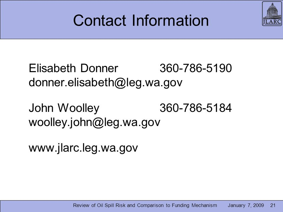 January 7, 200921 Contact Information Elisabeth Donner360-786-5190 donner.elisabeth@leg.wa.gov John Woolley360-786-5184 woolley.john@leg.wa.gov www.jlarc.leg.wa.gov Review of Oil Spill Risk and Comparison to Funding Mechanism