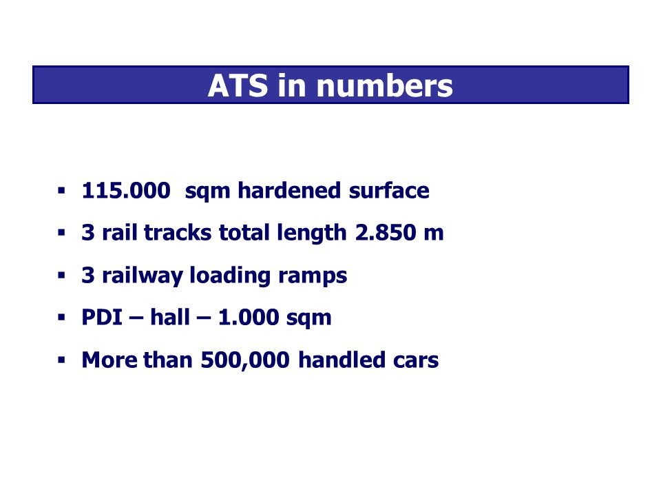 ATS in numbers 115.000 sqm hardened surface 3 rail tracks total length 2.850 m 3 railway loading ramps PDI – hall – 1.000 sqm More than 500,000 handled cars