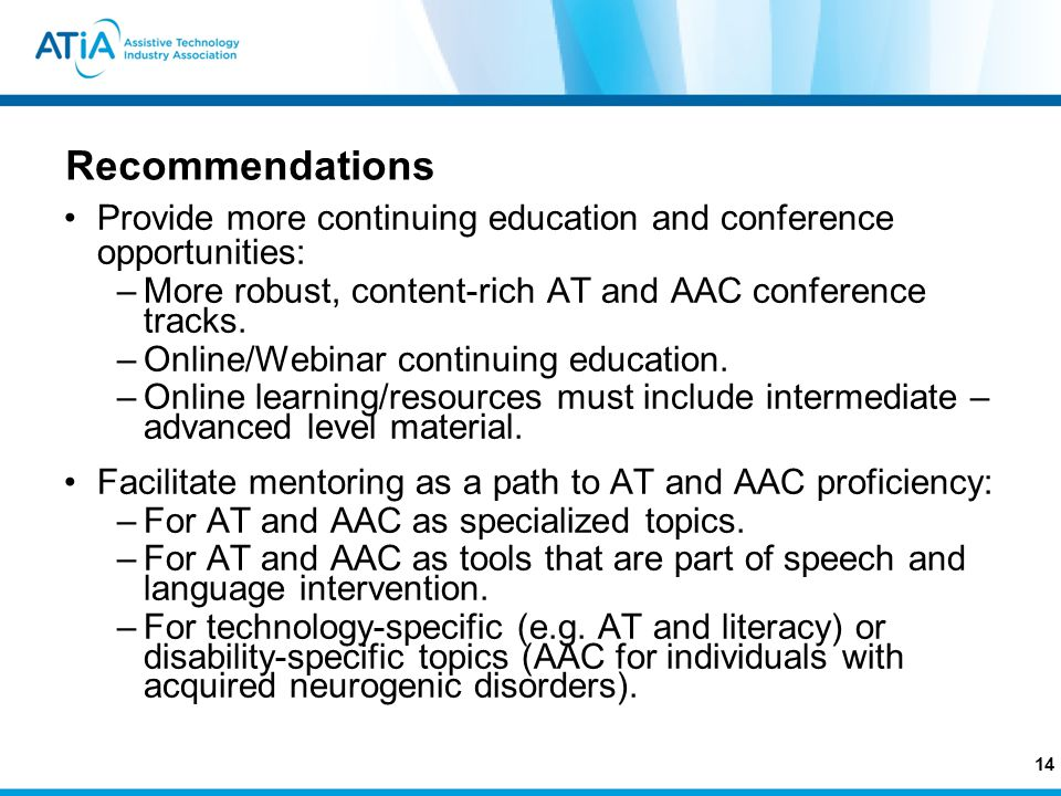Recommendations Provide more continuing education and conference opportunities: –More robust, content-rich AT and AAC conference tracks.