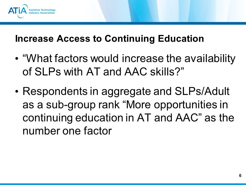 Increase Access to Continuing Education What factors would increase the availability of SLPs with AT and AAC skills.