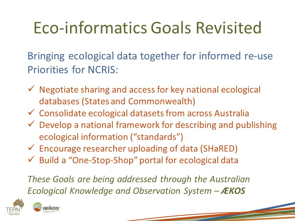 Eco-informatics Goals Revisited Bringing ecological data together for informed re-use Priorities for NCRIS: Negotiate sharing and access for key natio