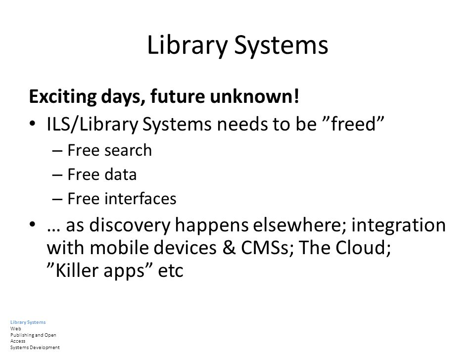 Library Systems Exciting days, future unknown! ILS/Library Systems needs to be freed – Free search – Free data – Free interfaces … as discovery happen