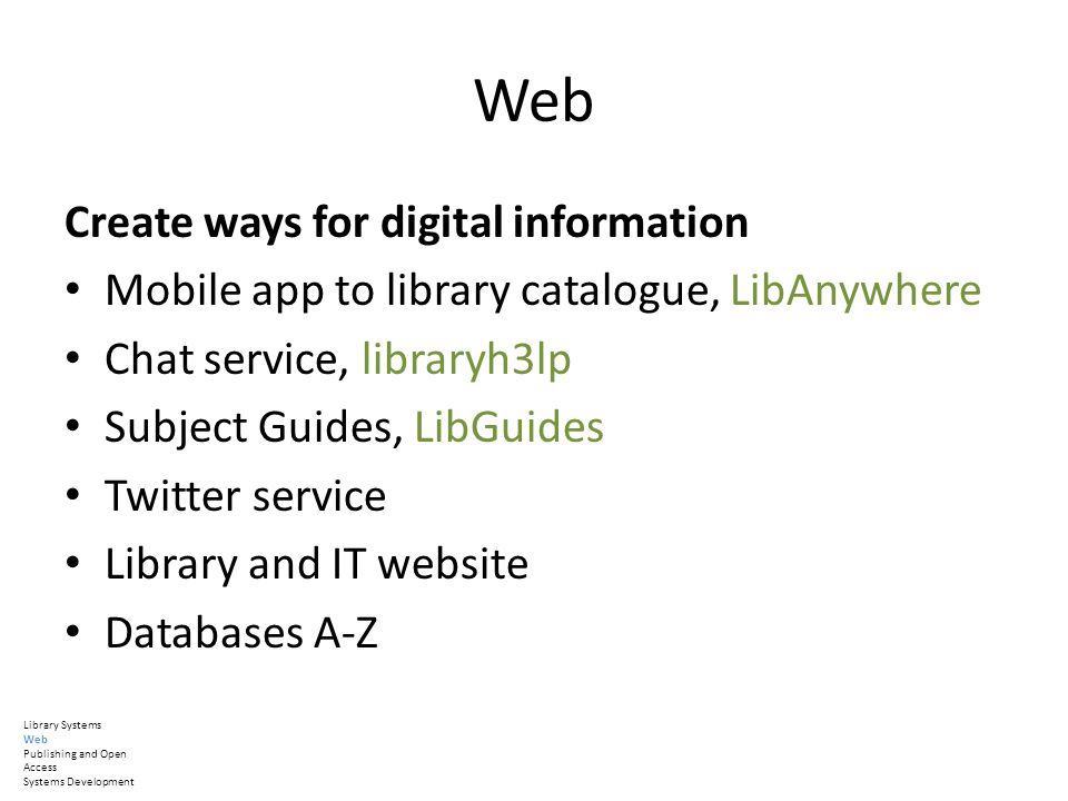 Web Create ways for digital information Mobile app to library catalogue, LibAnywhere Chat service, libraryh3lp Subject Guides, LibGuides Twitter service Library and IT website Databases A-Z Library Systems Web Publishing and Open Access Systems Development