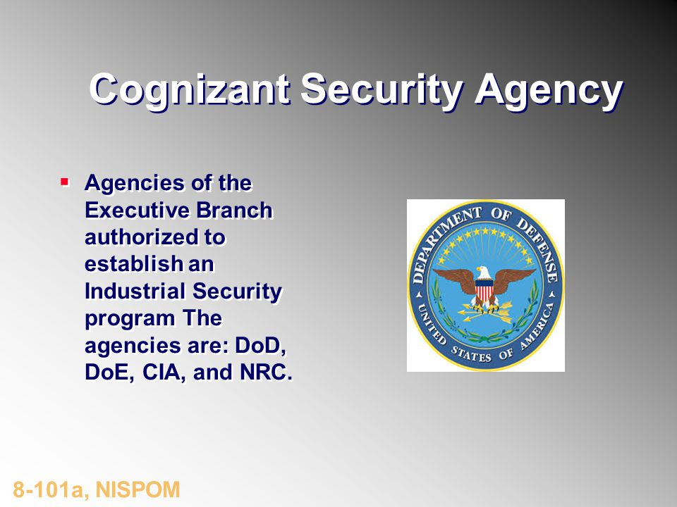 Cognizant Security Agency Agencies of the Executive Branch authorized to establish an Industrial Security program The agencies are: DoD, DoE, CIA, and