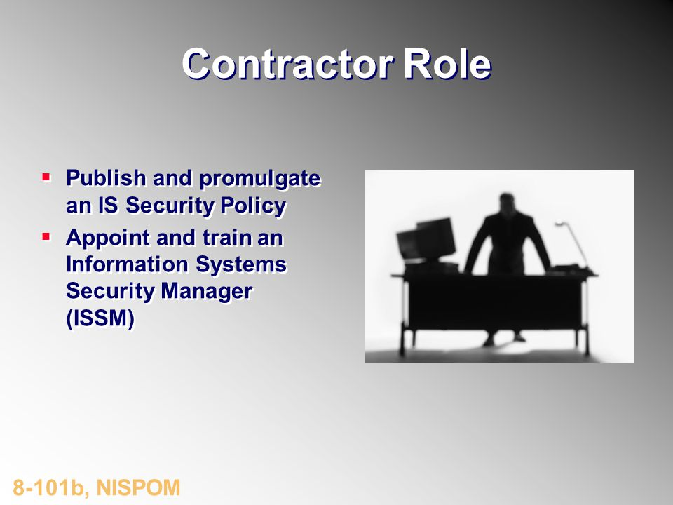Contractor Role Publish and promulgate an IS Security Policy Appoint and train an Information Systems Security Manager (ISSM) 8-101b, NISPOM