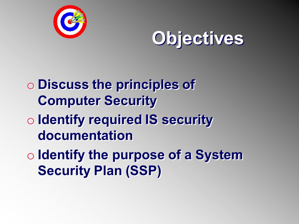 Objectives o Discuss the principles of Computer Security o Identify required IS security documentation o Identify the purpose of a System Security Pla
