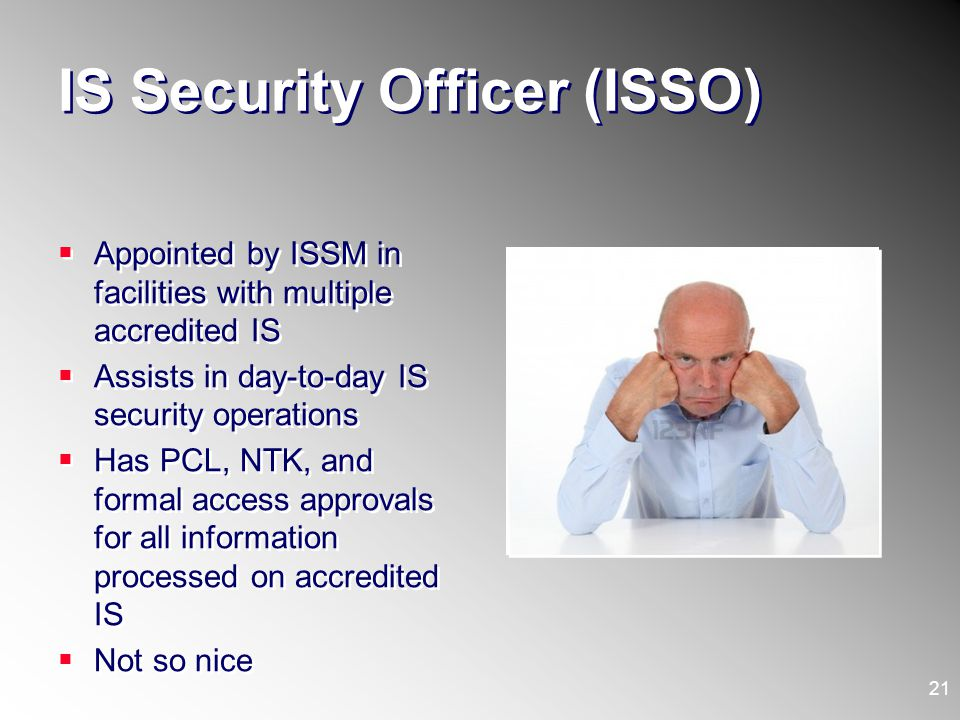 IS Security Officer (ISSO) Appointed by ISSM in facilities with multiple accredited IS Assists in day-to-day IS security operations Has PCL, NTK, and
