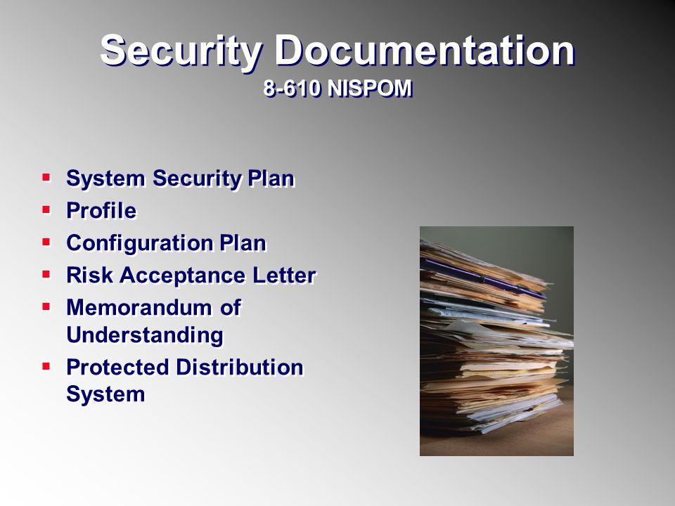 Security Documentation 8-610 NISPOM System Security Plan Profile Configuration Plan Risk Acceptance Letter Memorandum of Understanding Protected Distr