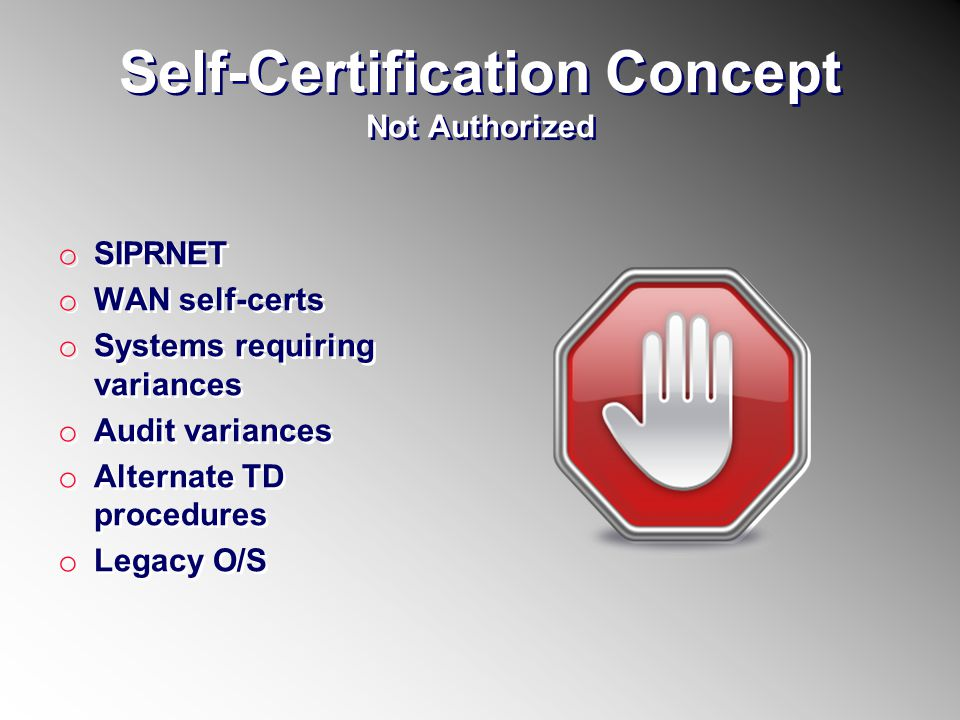 Self-Certification Concept Not Authorized o SIPRNET o WAN self-certs o Systems requiring variances o Audit variances o Alternate TD procedures o Legac