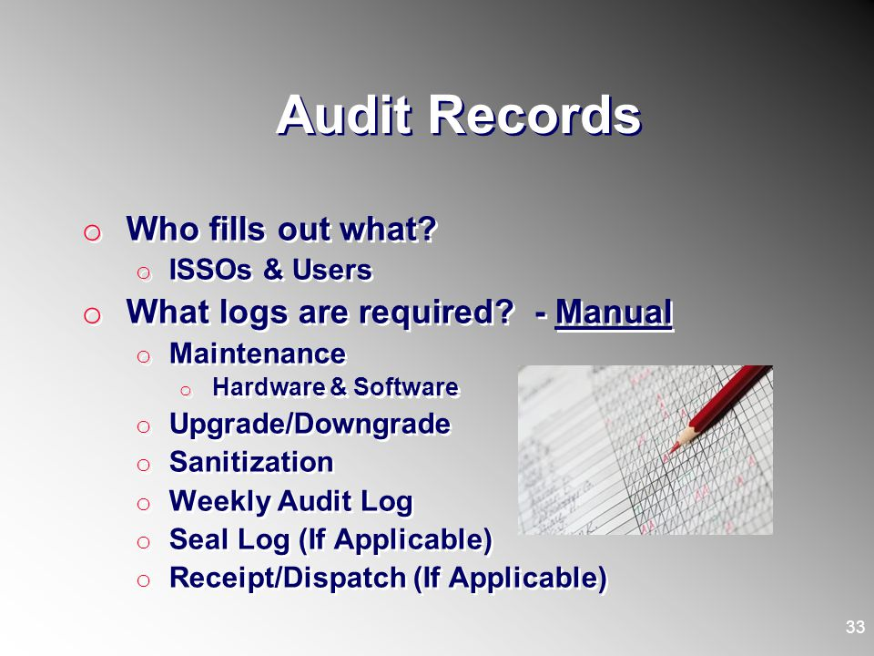 Audit Records o Who fills out what? o ISSOs & Users o What logs are required? - Manual o Maintenance o Hardware & Software o Upgrade/Downgrade o Sanit