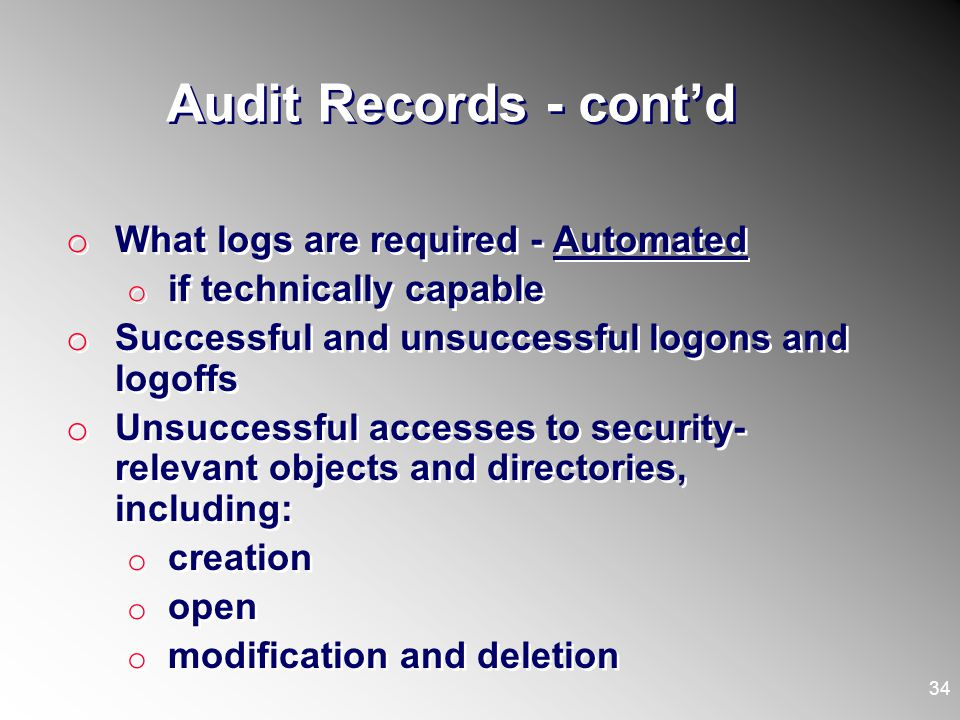 Audit Records - contd o What logs are required - Automated o if technically capable o Successful and unsuccessful logons and logoffs o Unsuccessful ac