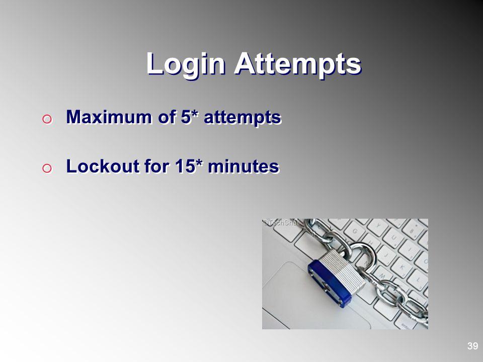 Login Attempts o Maximum of 5* attempts o Lockout for 15* minutes o Maximum of 5* attempts o Lockout for 15* minutes 39