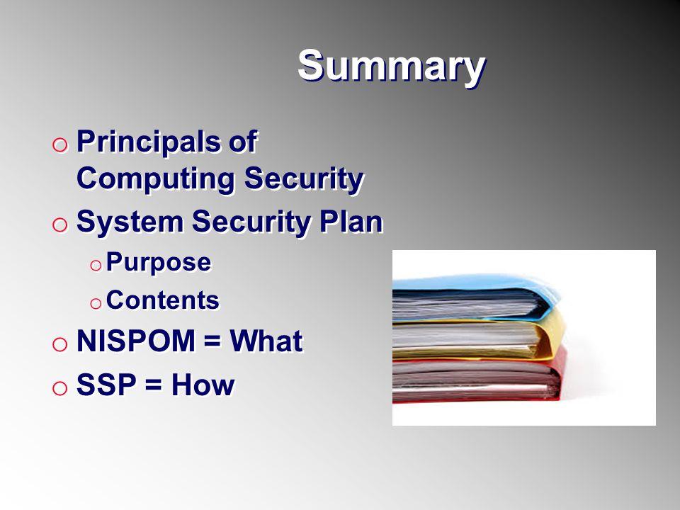 Summary o Principals of Computing Security o System Security Plan o Purpose o Contents o NISPOM = What o SSP = How o Principals of Computing Security