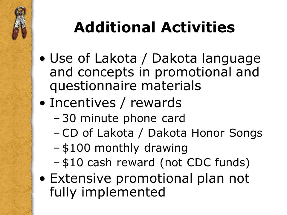 Additional Activities Use of Lakota / Dakota language and concepts in promotional and questionnaire materials Incentives / rewards –30 minute phone card –CD of Lakota / Dakota Honor Songs –$100 monthly drawing –$10 cash reward (not CDC funds) Extensive promotional plan not fully implemented