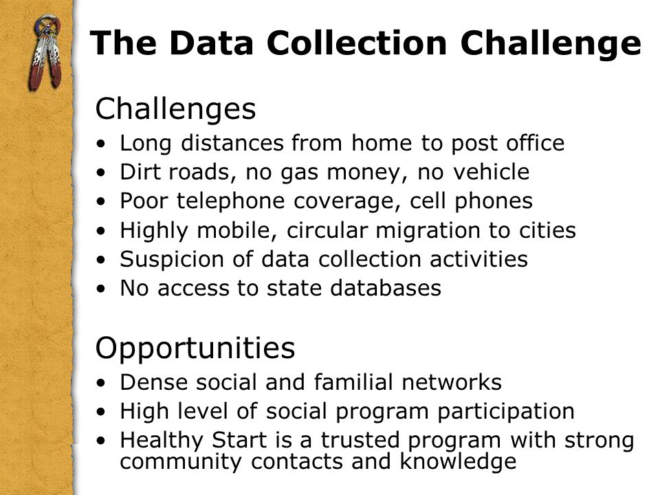 The Data Collection Challenge Challenges Long distances from home to post office Dirt roads, no gas money, no vehicle Poor telephone coverage, cell phones Highly mobile, circular migration to cities Suspicion of data collection activities No access to state databases Opportunities Dense social and familial networks High level of social program participation Healthy Start is a trusted program with strong community contacts and knowledge