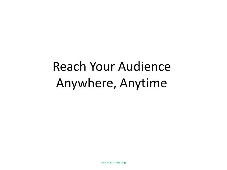 Reach Your Audience Anywhere, Anytime www.amrap.org