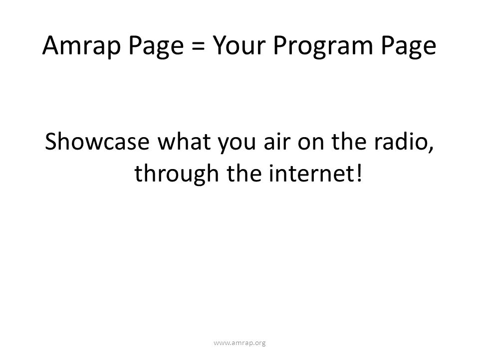 Amrap Page = Your Program Page Showcase what you air on the radio, through the internet.