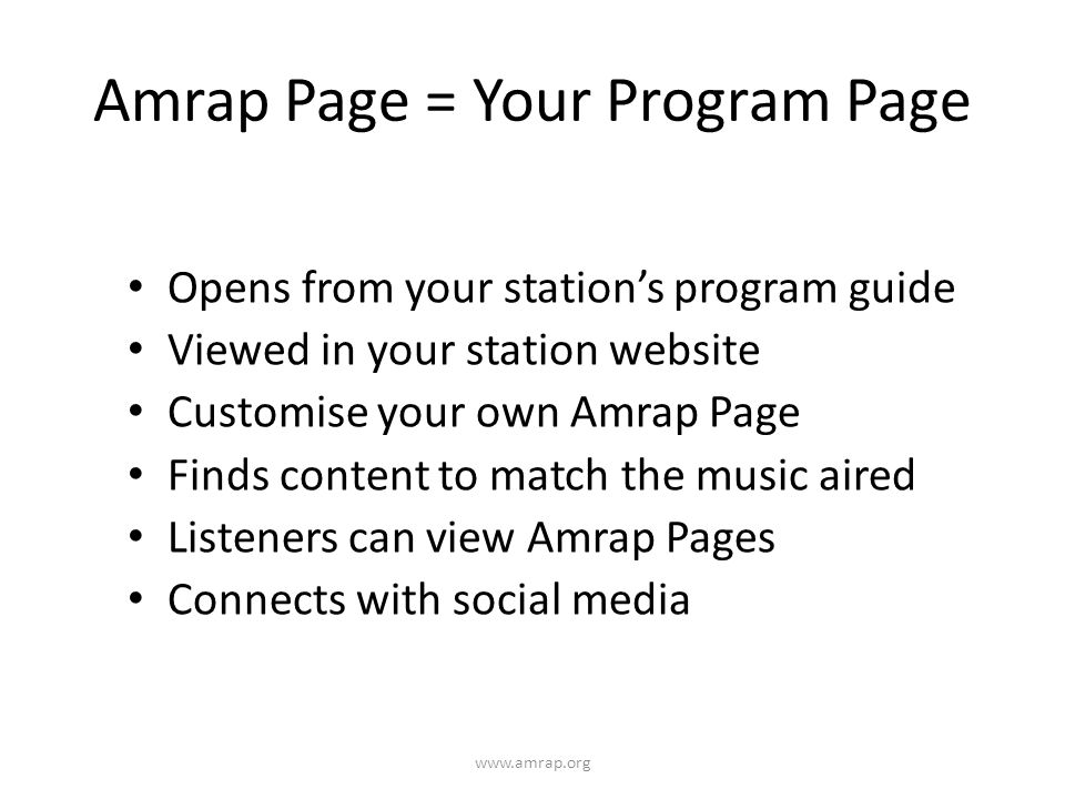 Amrap Page = Your Program Page Opens from your stations program guide Viewed in your station website Customise your own Amrap Page Finds content to match the music aired Listeners can view Amrap Pages Connects with social media www.amrap.org