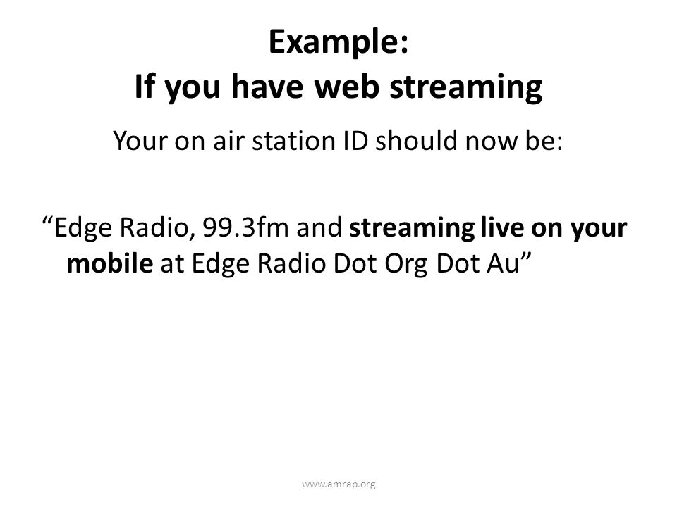 Example: If you have web streaming Your on air station ID should now be: Edge Radio, 99.3fm and streaming live on your mobile at Edge Radio Dot Org Dot Au www.amrap.org