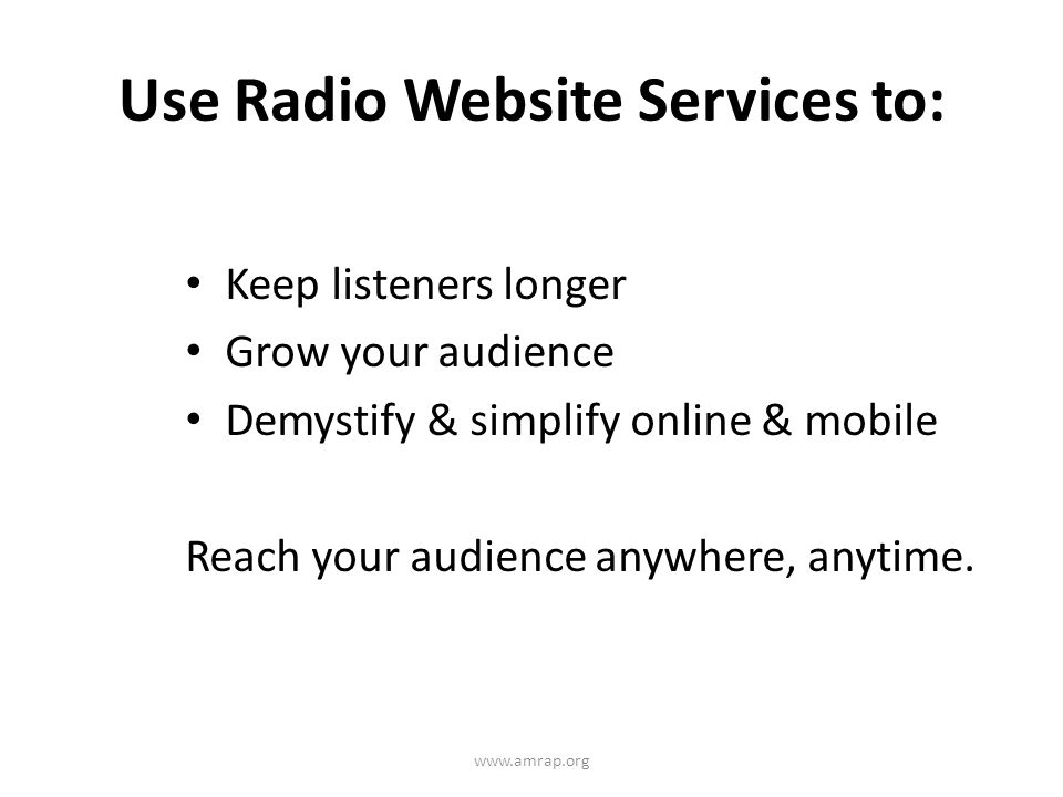 Use Radio Website Services to: Keep listeners longer Grow your audience Demystify & simplify online & mobile Reach your audience anywhere, anytime.