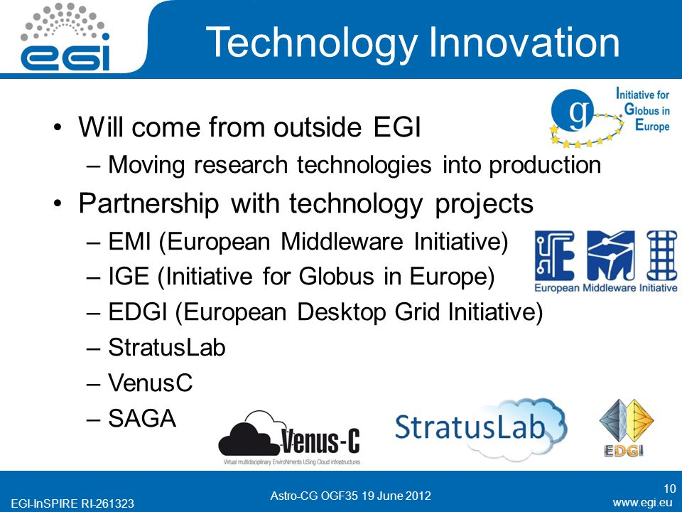EGI-InSPIRE RI Technology Innovation 10 Astro-CG OGF35 19 June 2012 Will come from outside EGI –Moving research technologies into production Partnership with technology projects –EMI (European Middleware Initiative) –IGE (Initiative for Globus in Europe) –EDGI (European Desktop Grid Initiative) –StratusLab –VenusC –SAGA