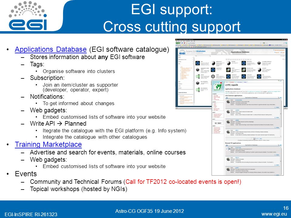 EGI-InSPIRE RI EGI support: Cross cutting support Applications Database (EGI software catalogue)Applications Database –Stores information about any EGI software –Tags: Organise software into clusters –Subscription: Join an item/cluster as supporter (developer, operator, expert) –Notifications: To get informed about changes –Web gadgets: Embed customised lists of software into your website –Write API Planned Itegrate the catalogue with the EGI platform (e.g.