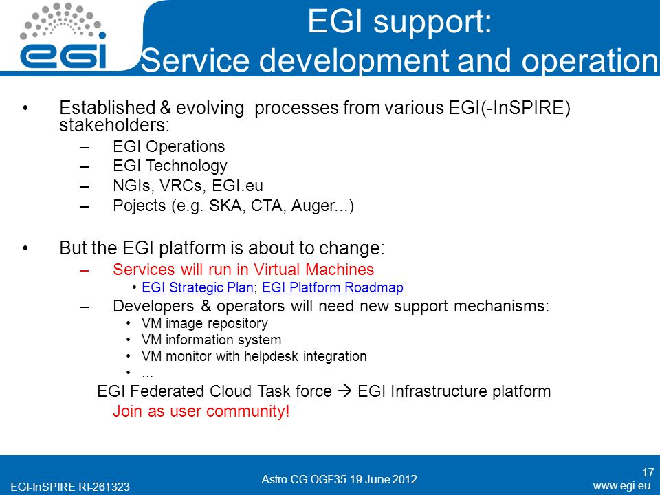 EGI-InSPIRE RI EGI support: Service development and operation Established & evolving processes from various EGI(-InSPIRE) stakeholders: –EGI Operations –EGI Technology –NGIs, VRCs, EGI.eu –Pojects (e.g.