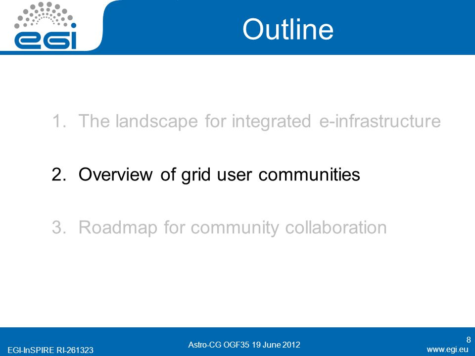 EGI-InSPIRE RI Outline 1.The landscape for integrated e-infrastructure 2.Overview of grid user communities 3.Roadmap for community collaboration 8 Astro-CG OGF35 19 June 2012