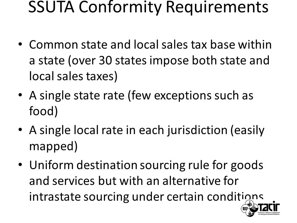 SSUTA Conformity Requirements Common state and local sales tax base within a state (over 30 states impose both state and local sales taxes) A single state rate (few exceptions such as food) A single local rate in each jurisdiction (easily mapped) Uniform destination sourcing rule for goods and services but with an alternative for intrastate sourcing under certain conditions