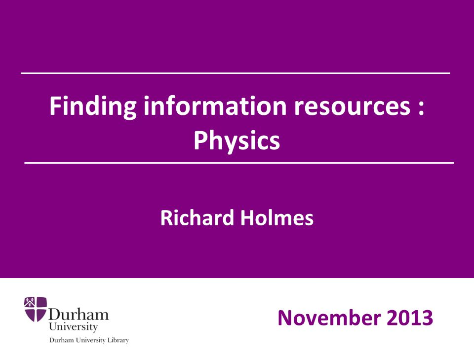 Finding information resources : Physics Richard Holmes November 2013