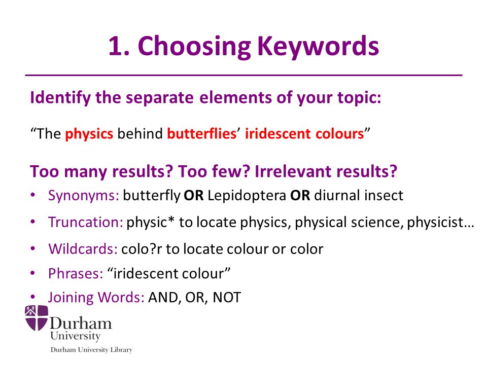 1. Choosing Keywords Identify the separate elements of your topic: The physics behind butterflies iridescent colours Too many results? Too few? Irrele