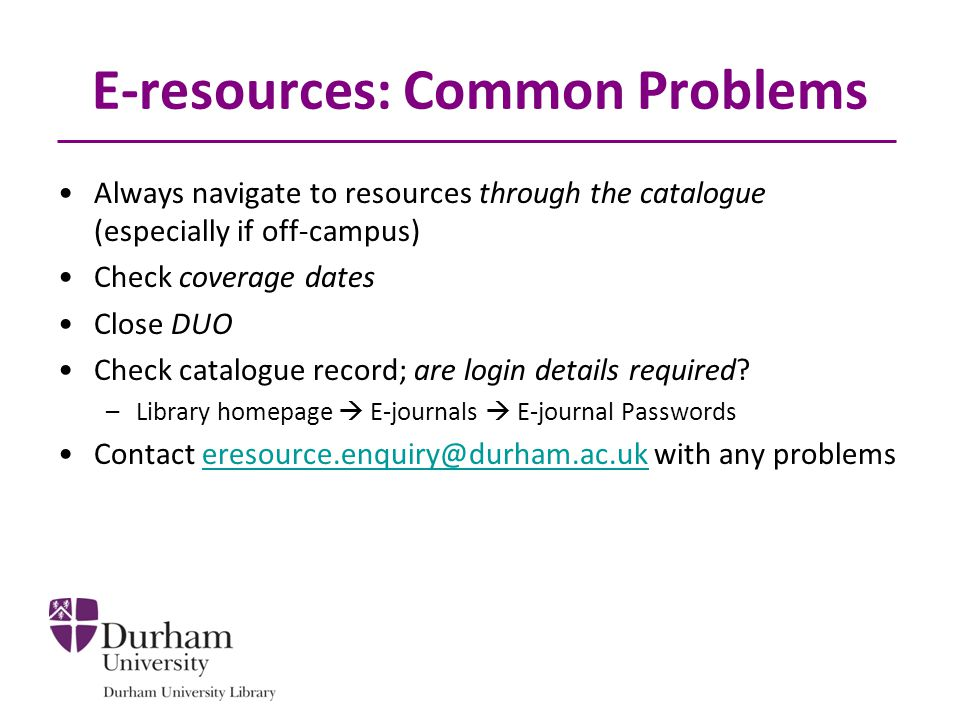 E-resources: Common Problems Always navigate to resources through the catalogue (especially if off-campus) Check coverage dates Close DUO Check catalogue record; are login details required.