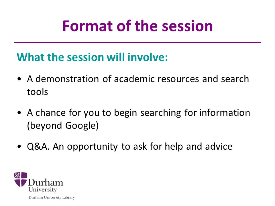 Format of the session What the session will involve: A demonstration of academic resources and search tools A chance for you to begin searching for information (beyond Google) Q&A.