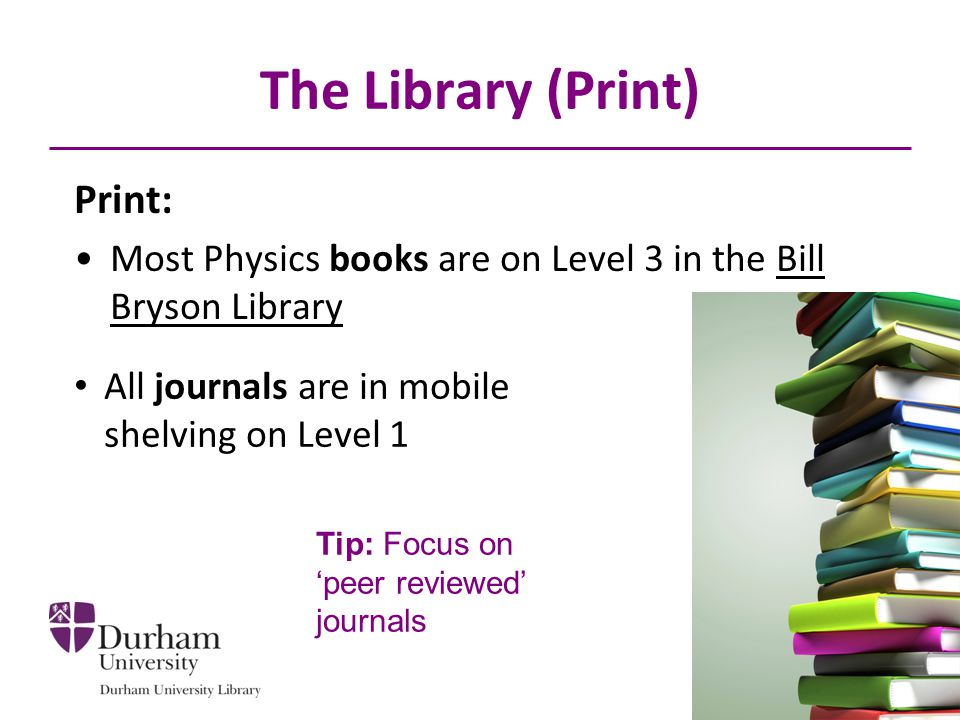 The Library (Print) Print: Most Physics books are on Level 3 in the Bill Bryson Library All journals are in mobile shelving on Level 1 Tip: Focus on peer reviewed journals