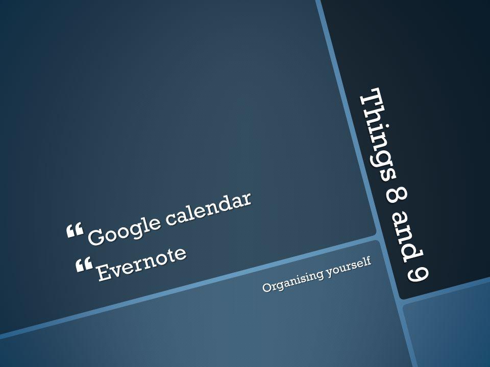 Things 8 and 9 Google calendar Google calendar Evernote Evernote Organising yourself