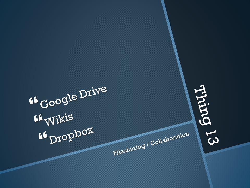Thing 13 Google Drive Google Drive Wikis Wikis Dropbox Dropbox Filesharing / Collaboration