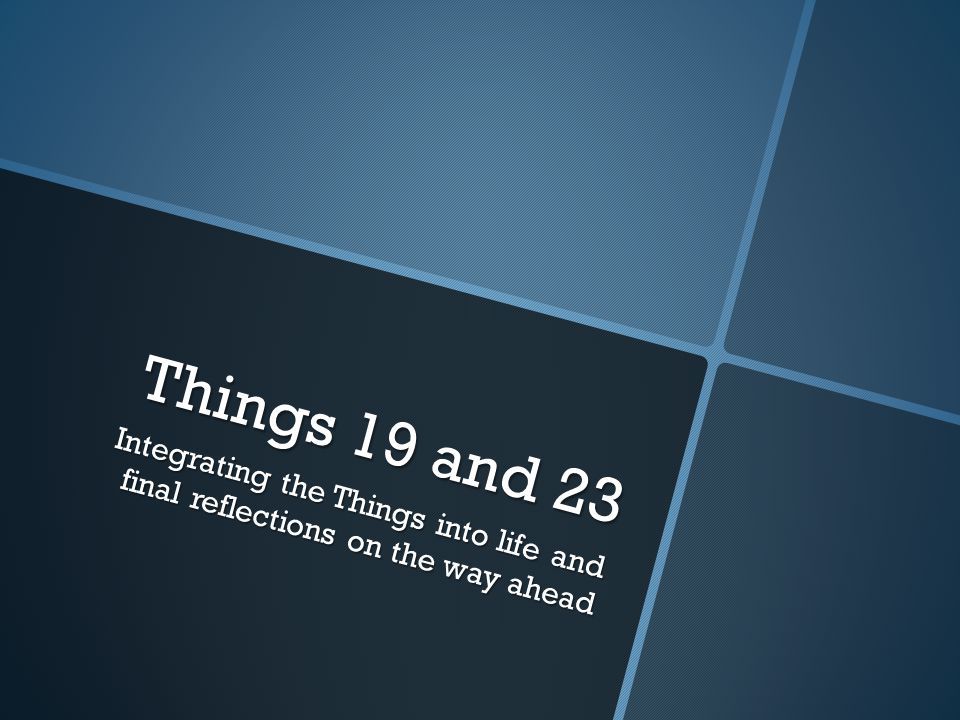 Things 19 and 23 Integrating the Things into life and final reflections on the way ahead