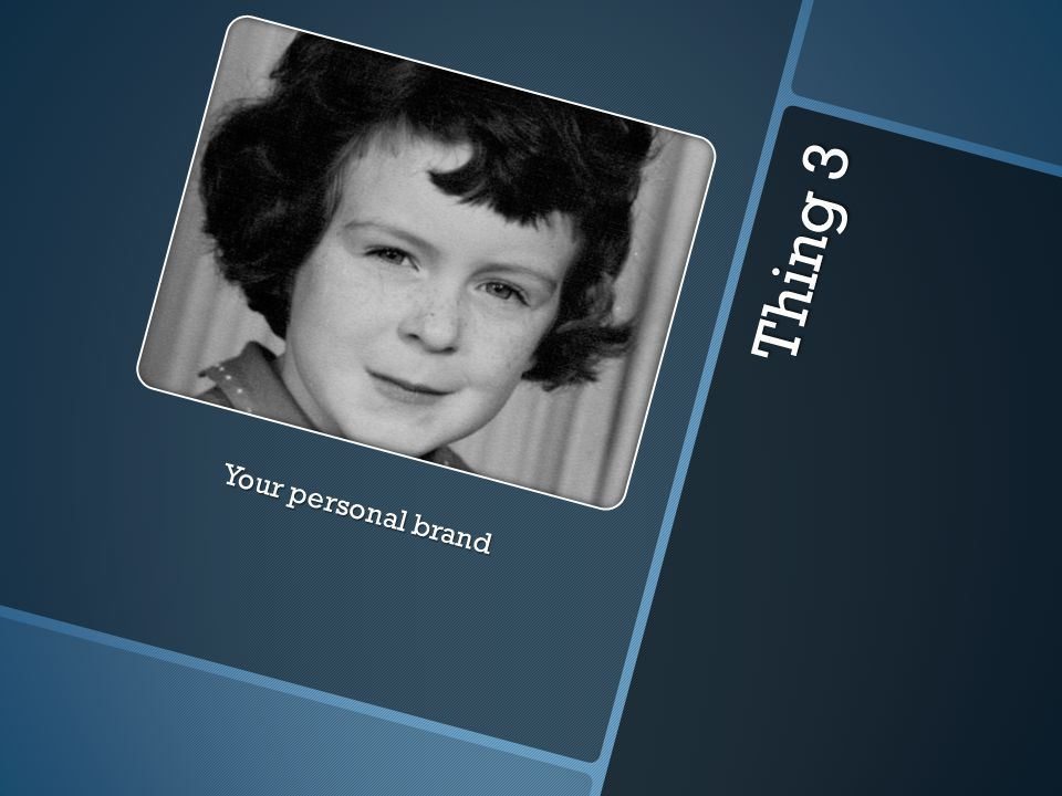 Thing 3 Your personal brand