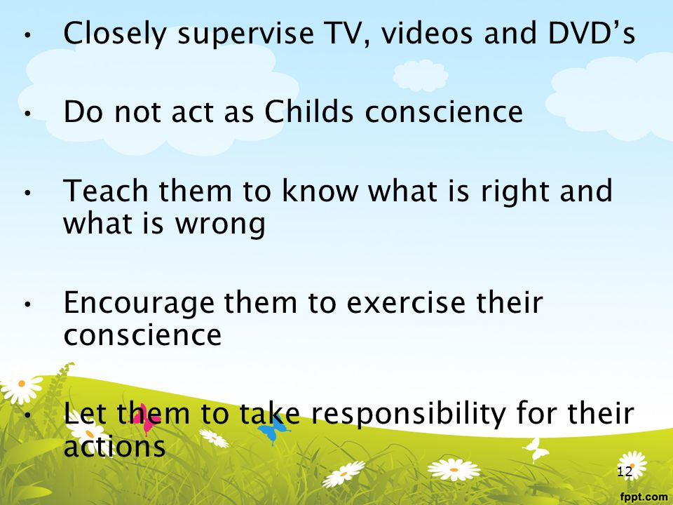 Closely supervise TV, videos and DVDs Do not act as Childs conscience Teach them to know what is right and what is wrong Encourage them to exercise their conscience Let them to take responsibility for their actions 12