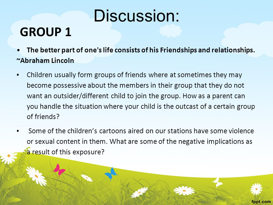 Discussion: GROUP 1 The better part of one s life consists of his Friendships and relationships.