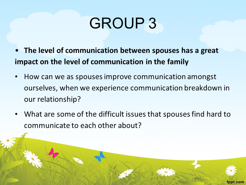 GROUP 3 The level of communication between spouses has a great impact on the level of communication in the family How can we as spouses improve communication amongst ourselves, when we experience communication breakdown in our relationship.