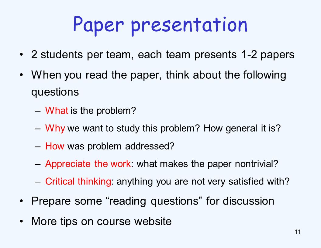 2 students per team, each team presents 1-2 papers When you read the paper, think about the following questions –What is the problem? –Why we want to