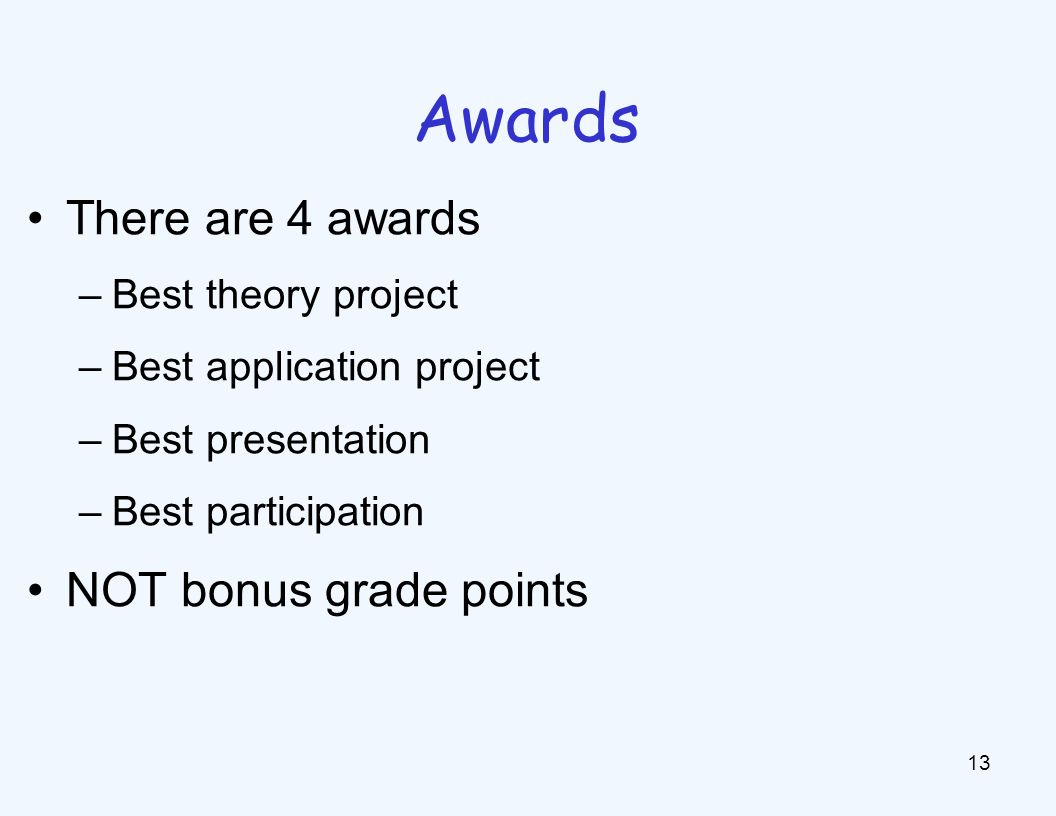 There are 4 awards –Best theory project –Best application project –Best presentation –Best participation NOT bonus grade points 13 Awards