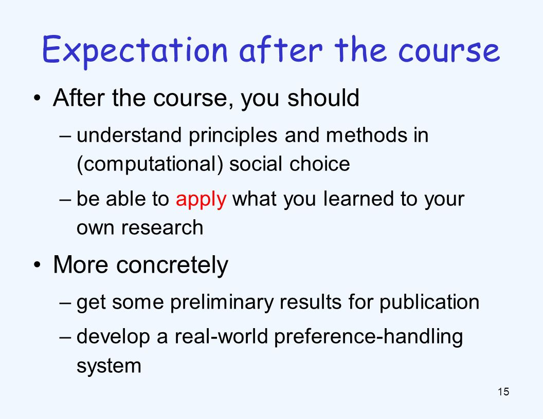 After the course, you should –understand principles and methods in (computational) social choice –be able to apply what you learned to your own research More concretely –get some preliminary results for publication –develop a real-world preference-handling system 15 Expectation after the course